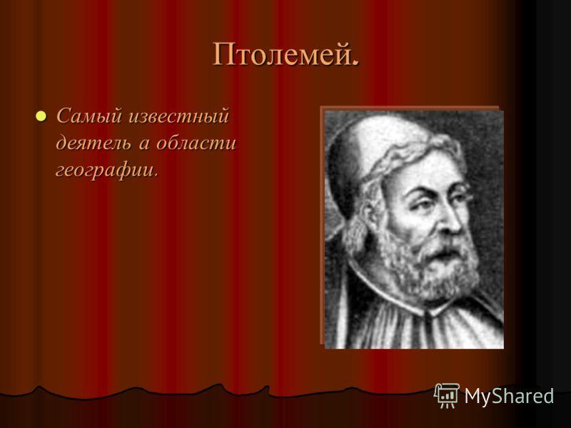 Птолемей. Самый известный деятель а области географии. Самый известный деятель а области географии.