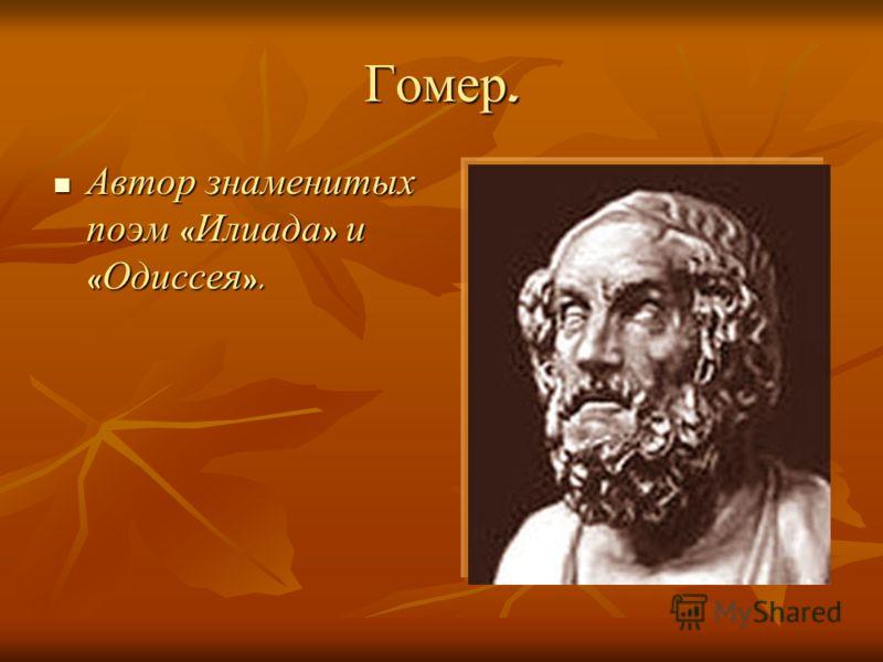 Гомер. Автор знаменитых поэм « Илиада » и « Одиссея ». Автор знаменитых поэм « Илиада » и « Одиссея ».