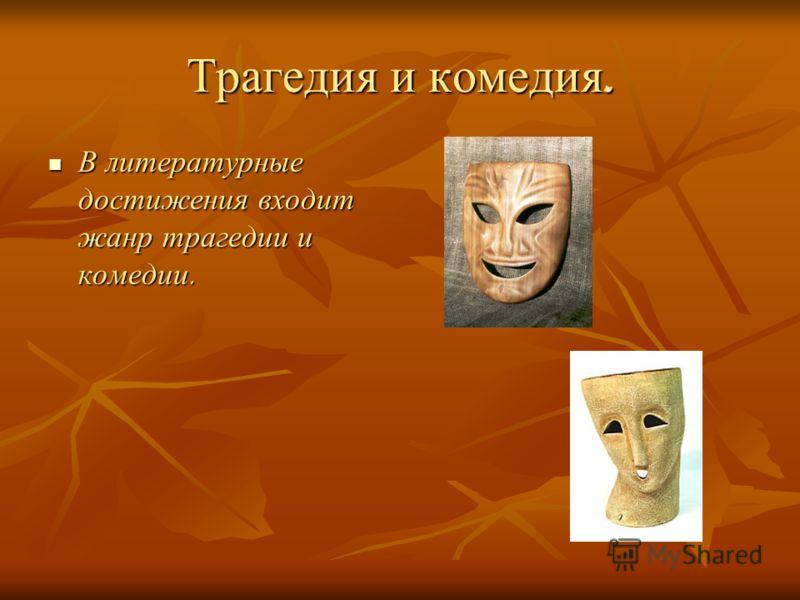 Трагедия и комедия. В литературные достижения входит жанр трагедии и комедии. В литературные достижения входит жанр трагедии и комедии.