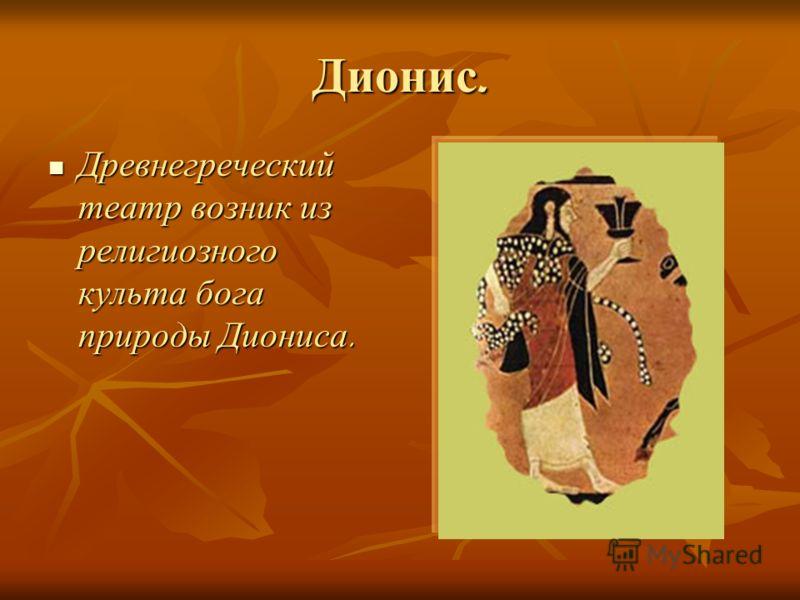 Дионис. Древнегреческий театр возник из религиозного культа бога природы Диониса. Древнегреческий театр возник из религиозного культа бога природы Диониса.