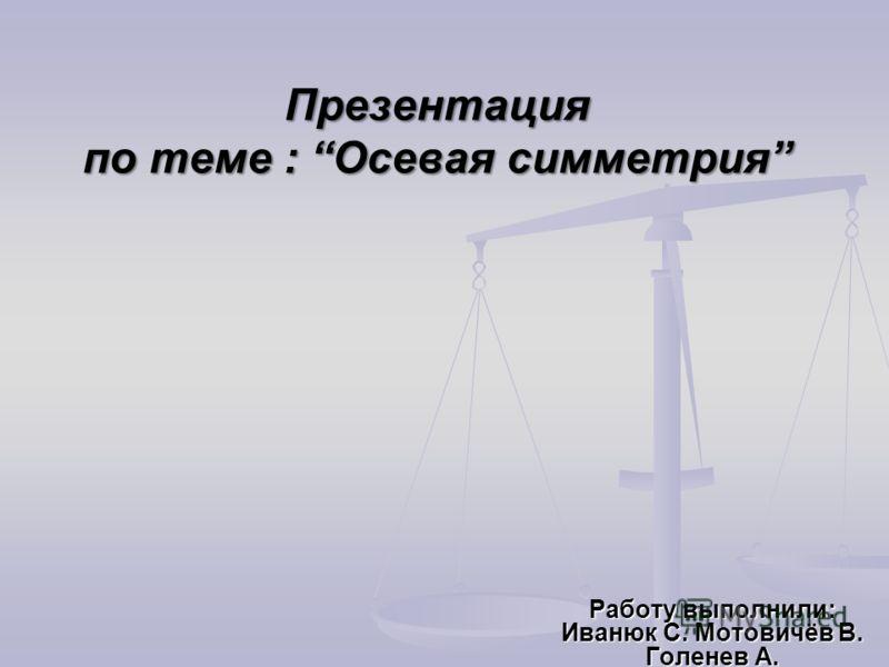 Презентация по теме : Осевая симметрия Работу выполнили: Иванюк С. Мотовичёв В. Голенев А.