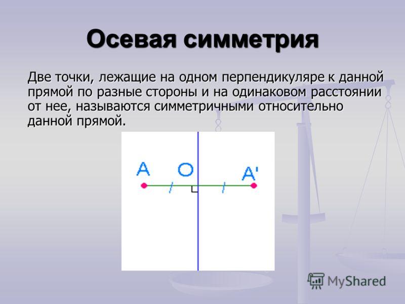 Осевая симметрия Две точки, лежащие на одном перпендикуляре к данной прямой по разные стороны и на одинаковом расстоянии от нее, называются симметричными относительно данной прямой.