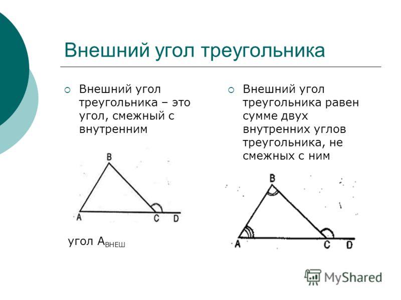 Внешний угол треугольника Внешний угол треугольника – это угол, смежный с внутренним угол А ВНЕШ Внешний угол треугольника равен сумме двух внутренних углов треугольника, не смежных с ним