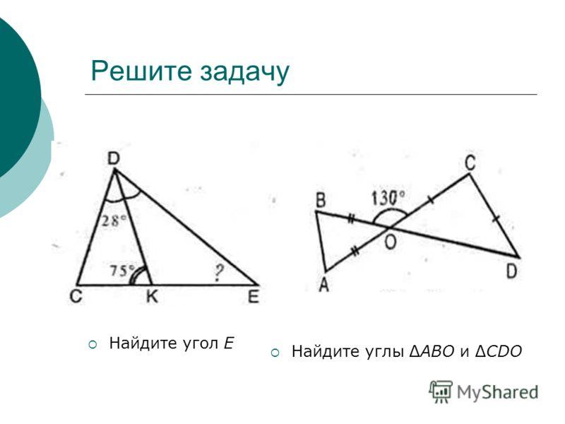 Решите задачу Найдите угол Е Найдите углы ΔАВО и ΔCDO