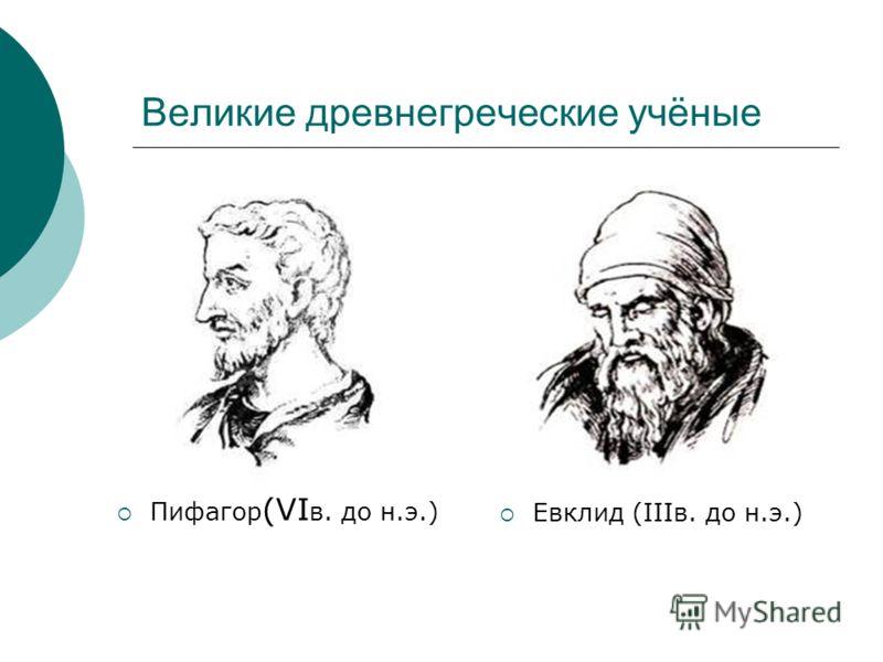 Великие древнегреческие учёные Пифагор (VI в. до н.э.) Евклид (IIIв. до н.э.)
