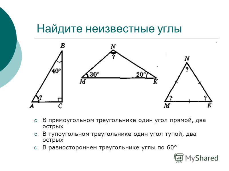 Найдите неизвестные углы В прямоугольном треугольнике один угол прямой, два острых В тупоугольном треугольнике один угол тупой, два острых В равностороннем треугольнике углы по 60°