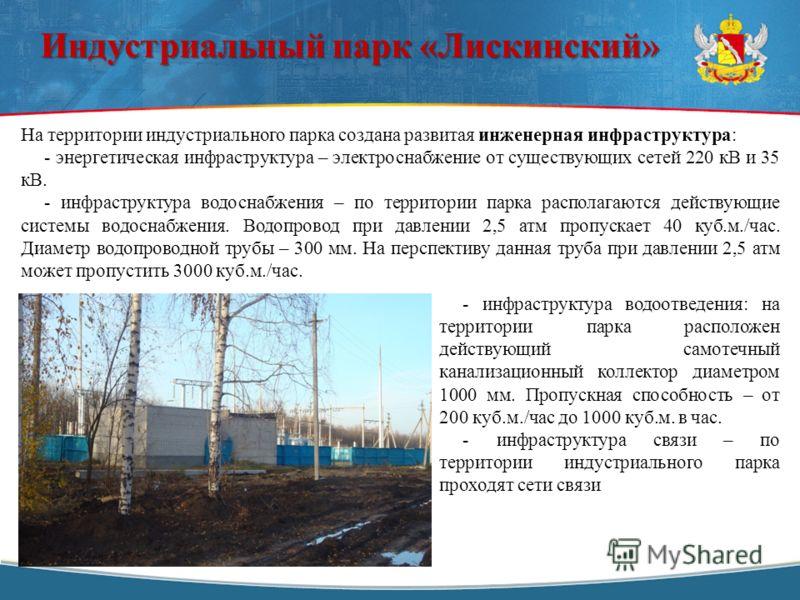 На территории индустриального парка создана развитая инженерная инфраструктура: - энергетическая инфраструктура – электроснабжение от существующих сетей 220 кВ и 35 кВ. - инфраструктура водоснабжения – по территории парка располагаются действующие си