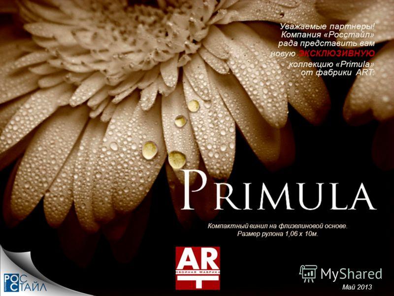 Компактный винил на флизелиновой основе. Размер рулона 1,06 х 10м. Уважаемые партнеры! Компания «Росстайл» рада представить вам новую ЭКСКЛЮЗИВНУЮ коллекцию «Primula» от фабрики ART: Май 2013