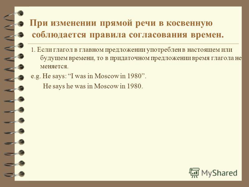При изменении прямой речи в косвенную соблюдается правила согласования времен. 1. Если глагол в главном предложении употреблен в настоящем или будущем времени, то в придаточном предложении время глагола не меняется. e.g. He says: I was in Moscow in 1