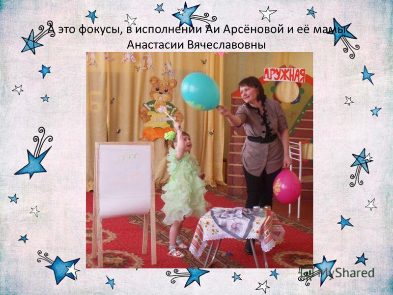 А это фокусы, в исполнении Аи Арсёновой и её мамы Анастасии Вячеславовны