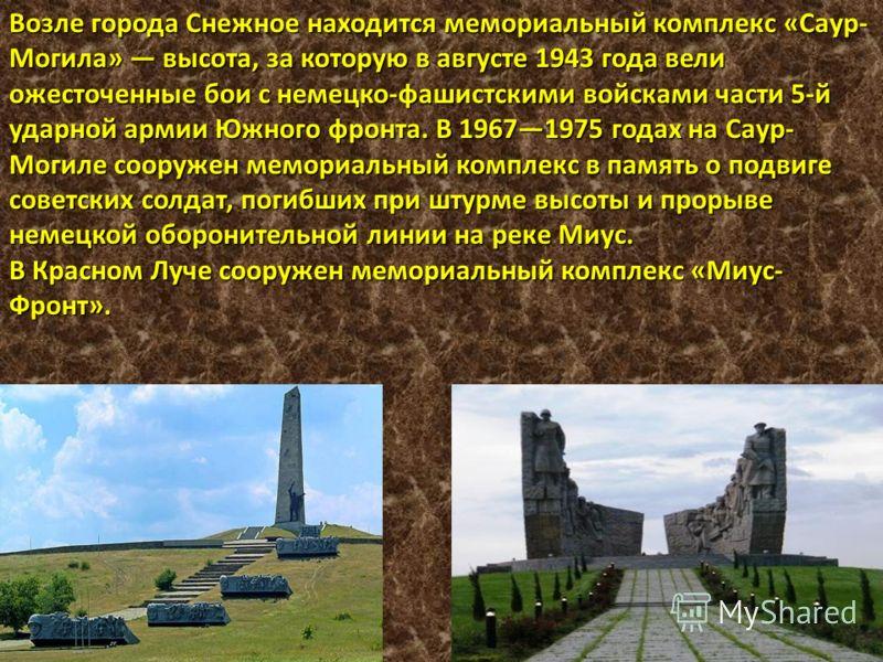 Возле города Снежное находится мемориальный комплекс «Саур- Могила» высота, за которую в августе 1943 года вели ожесточенные бои с немецко-фашистскими войсками части 5-й ударной армии Южного фронта. В 19671975 годах на Саур- Могиле сооружен мемориаль