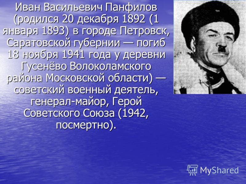 Иван Васильевич Панфилов (родился 20 декабря 1892 (1 января 1893) в городе Петровск, Саратовской губернии погиб 18 ноября 1941 года у деревни Гусенёво Волоколамского района Московской области) советский военный деятель, генерал-майор, Герой Советског