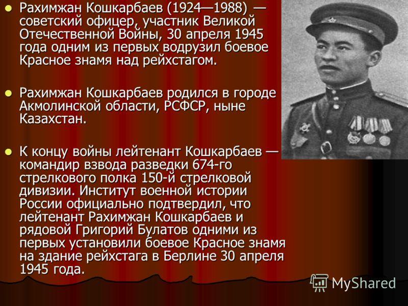 Рахимжан Кошкарбаев (19241988) советский офицер, участник Великой Отечественной Войны, 30 апреля 1945 года одним из первых водрузил боевое Красное знамя над рейхстагом. Рахимжан Кошкарбаев (19241988) советский офицер, участник Великой Отечественной В