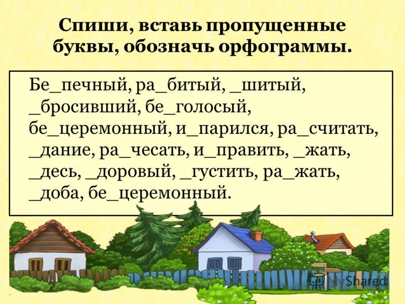 Спиши, вставь пропущенные буквы, обозначь орфограммы. Бе_печный, ра_битый, _шитый, _бросивший, бе_голосый, бе_церемонный, и_парился, ра_считать, _дание, ра_чесать, и_править, _жать, _десь, _доровый, _густить, ра_жать, _доба, бе_церемонный.