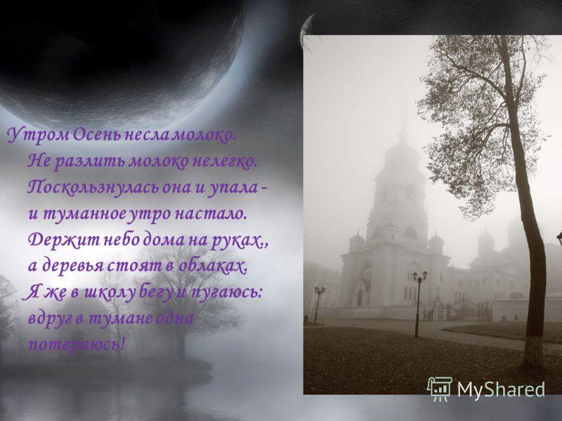 Утром Осень несла молоко. Не разлить молоко нелегко. Поскользнулась она и упала - и туманное утро настало. Держит небо дома на руках., а деревья стоят в облаках. Я же в школу бегу и пугаюсь: вдруг в тумане одна потеряюсь!