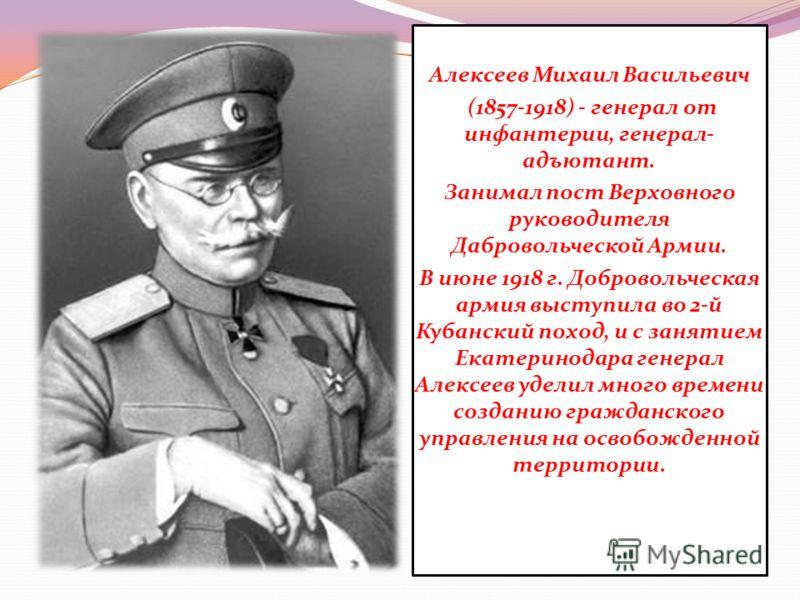 Алексеев Михаил Васильевич (1857-1918) - генерал от инфантерии, генерал- адъютант. Занимал пост Верховного руководителя Дабровольческой Армии. В июне 1918 г. Добровольческая армия выступила во 2-й Кубанский поход, и с занятием Екатеринодара генерал А