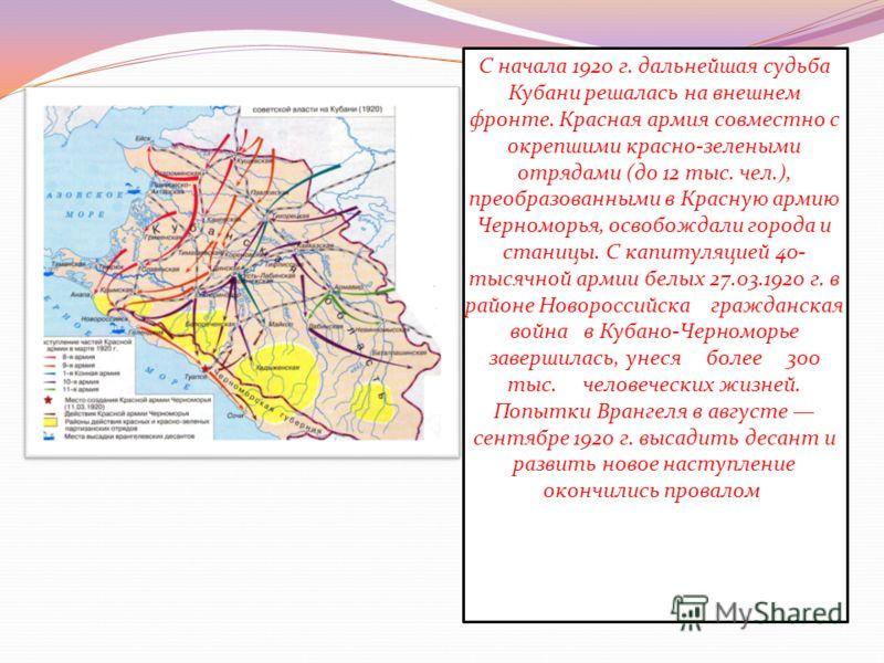 С начала 1920 г. дальнейшая судьба Кубани решалась на внешнем фронте. Красная армия совместно с окрепшими красно-зелеными отрядами (до 12 тыс. чел.), преобразованными в Красную армию Черноморья, освобождали города и станицы. С капитуляцией 40- тысячн