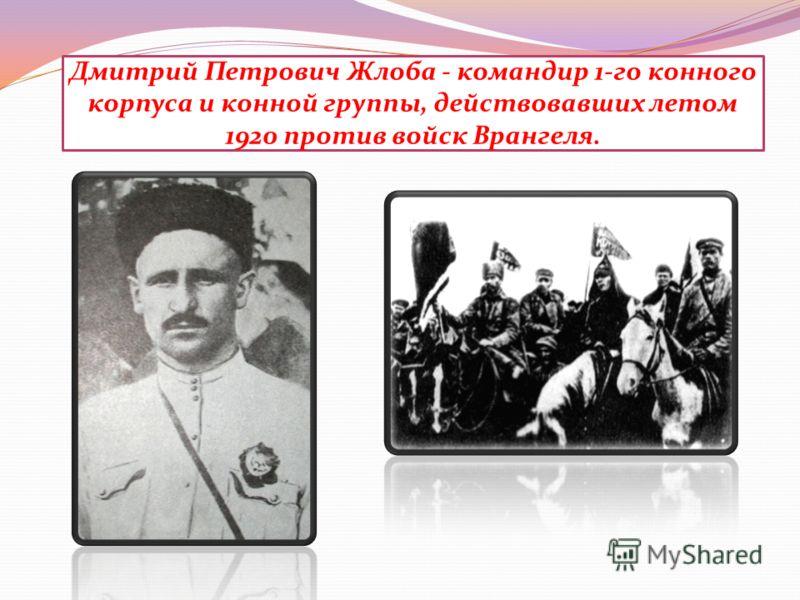 Дмитрий Петрович Жлоба - командир 1-го конного корпуса и конной группы, действовавших летом 1920 против войск Врангеля.