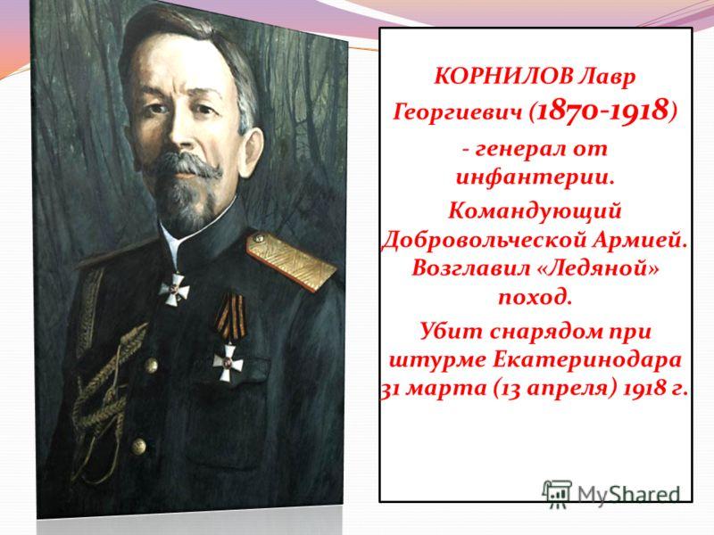 КОРНИЛОВ Лавр Георгиевич ( 1870-1918 ) - генерал от инфантерии. Командующий Добровольческой Армией. Возглавил «Ледяной» поход. Убит снарядом при штурме Екатеринодара 31 марта (13 апреля) 1918 г.