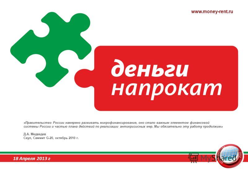 «Правительство России намерено развивать микрофинансирование, оно стало важным элементом финансовой системы России и частью плана действий по реализации антикризисных мер. Мы обязательно эту работу продолжим» Д.А. Медведев Сеул, Саммит G-20, октябрь