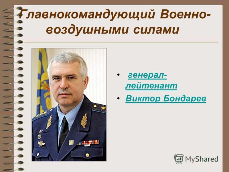 Главнокомандующий Военно- воздушными силами генерал- лейтенант генерал- лейтенант Виктор Бондарев