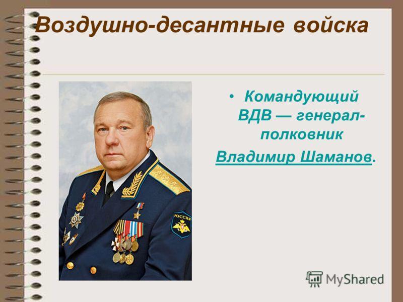 Воздушно-десантные войска Командующий ВДВ генерал- полковник Владимир Шаманов.Владимир Шаманов