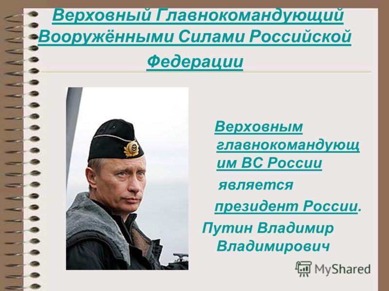 Верховный Главнокомандующий Вооружёнными Силами Российской Федерации Верховный Главнокомандующий Вооружёнными Силами Российской Федерации Верховным главнокомандующ им ВС РоссииВерховным главнокомандующ им ВС России является президент России.президент