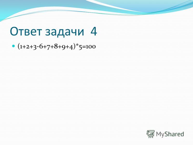 Ответ задачи 4 (1+2+3-6+7+8+9+4)*5=100