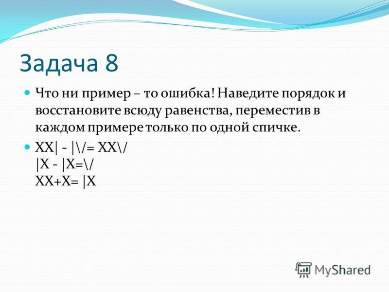 Задача 8 Что ни пример – то ошибка! Наведите порядок и восстановите всюду равенства, переместив в каждом примере только по одной спичке. ХХ| - |\/= ХХ\/ |Х - |Х=\/ ХХ+Х= |Х