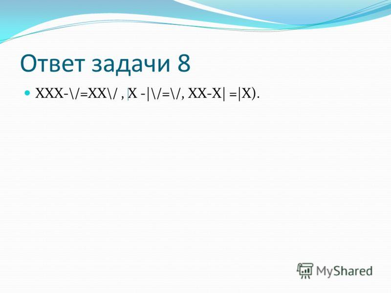 Ответ задачи 8 ХХХ-\/=ХХ\/, Х -|\/=\/, ХХ-Х| =|Х).