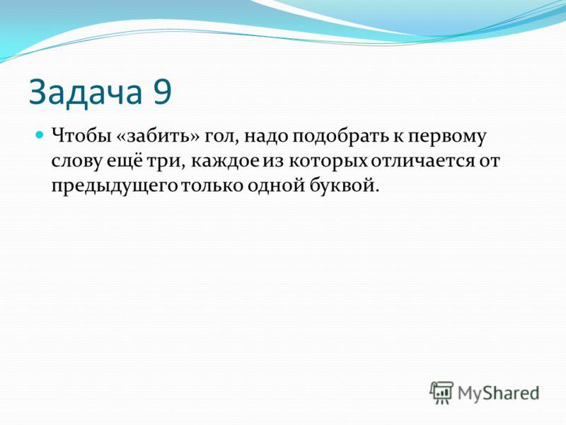 Задача 9 Чтобы «забить» гол, надо подобрать к первому слову ещё три, каждое из которых отличается от предыдущего только одной буквой.