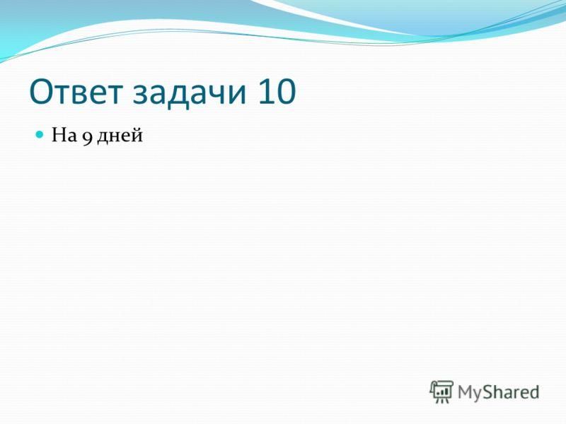 Ответ задачи 10 На 9 дней