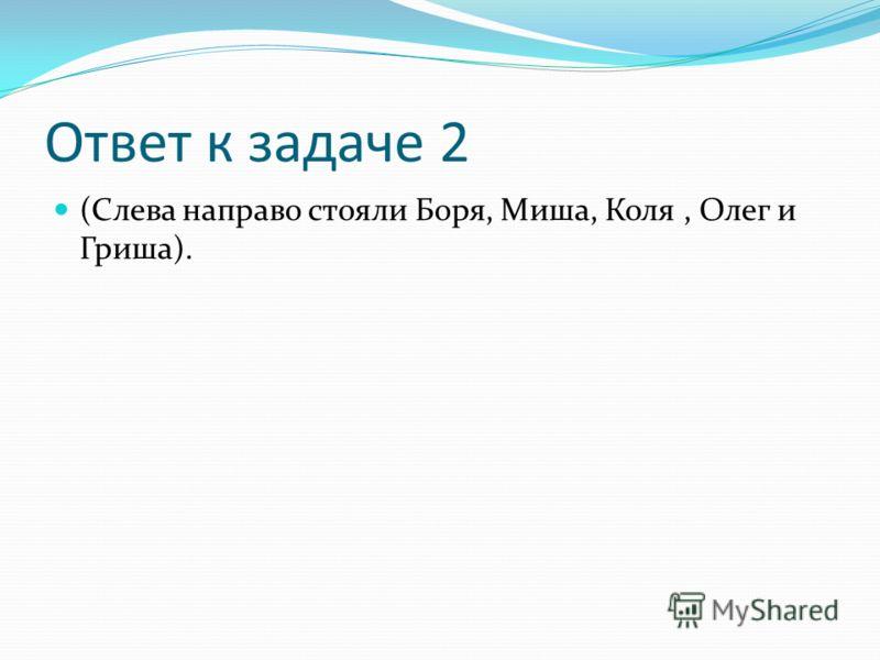 Ответ к задаче 2 (Слева направо стояли Боря, Миша, Коля, Олег и Гриша).
