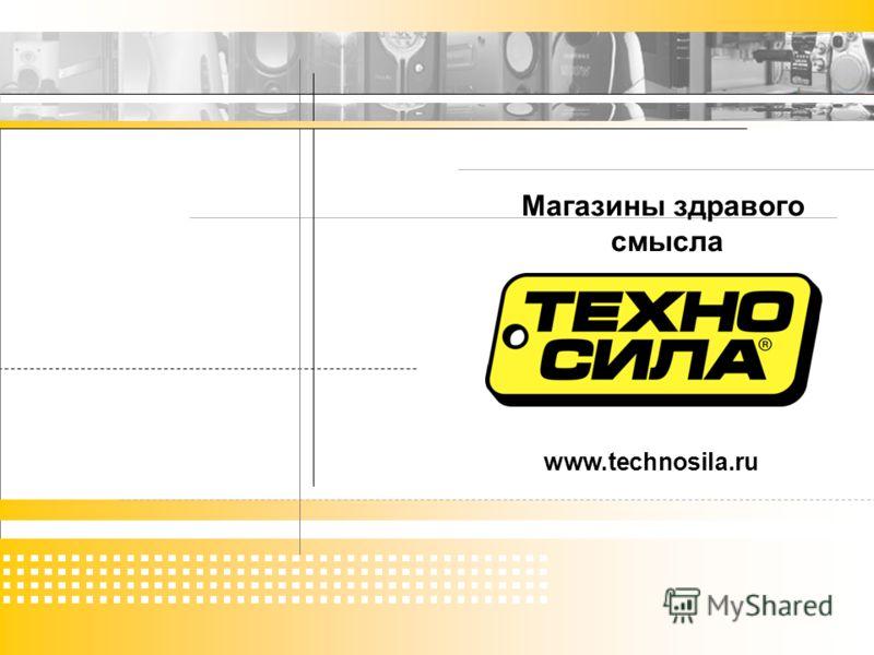 техносила: магазины здравого смысла www.technosila.ru Магазины здравого смысла