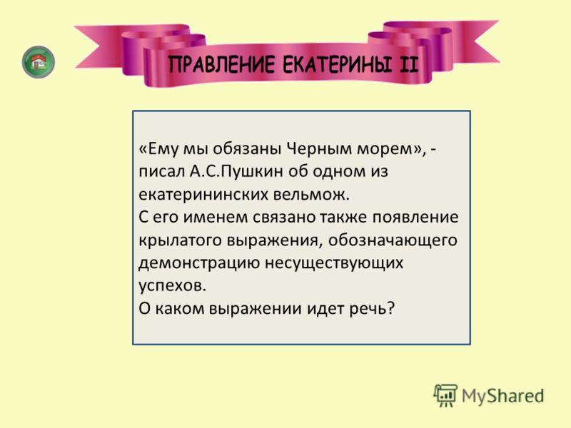 «потемкинские деревни» «Ему мы обязаны Черным морем», - писал А.С.Пушкин об одном из екатерининских вельмож. С его именем связано также появление крылатого выражения, обозначающего демонстрацию несуществующих успехов. О каком выражении идет речь?