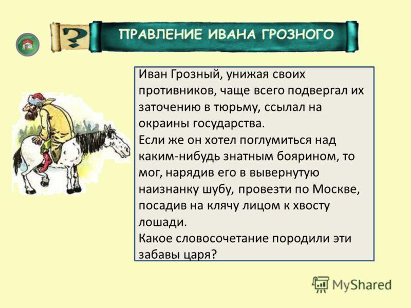 Шиворот-навыворот Иван Грозный, унижая своих противников, чаще всего подвергал их заточению в тюрьму, ссылал на окраины государства. Если же он хотел поглумиться над каким-нибудь знатным боярином, то мог, нарядив его в вывернутую наизнанку шубу, пров