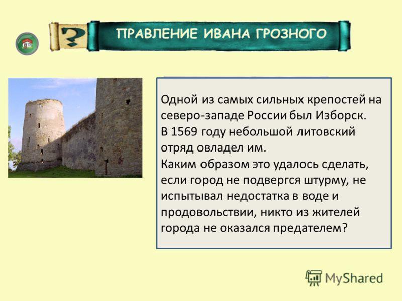 Неприятель проник в город, переодевшись в опричников. Одной из самых сильных крепостей на северо-западе России был Изборск. В 1569 году небольшой литовский отряд овладел им. Каким образом это удалось сделать, если город не подвергся штурму, не испыты