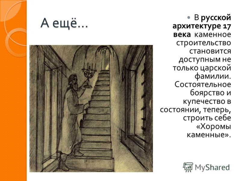 А ещё … В русской архитектуре 17 века каменное строительство становится доступным не только царской фамилии. Состоятельное боярство и купечество в состоянии, теперь, строить себе « Хоромы каменные ».