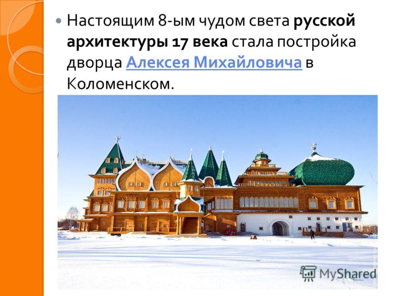 Настоящим 8- ым чудом света русской архитектуры 17 века стала постройка дворца Алексея Михайловича в Коломенском. Алексея Михайловича