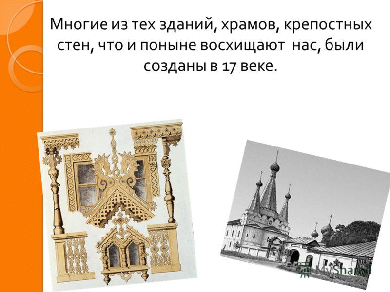 Многие из тех зданий, храмов, крепостных стен, что и поныне восхищают нас, были созданы в 17 веке.