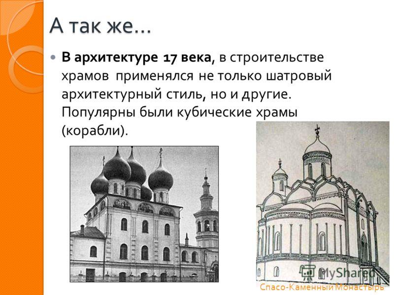 А так же … В архитектуре 17 века, в строительстве храмов применялся не только шатровый архитектурный стиль, но и другие. Популярны были кубические храмы ( корабли ). Спасо - Каменный Монастырь