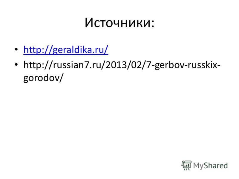Источники: http://geraldika.ru/ http://russian7.ru/2013/02/7-gerbov-russkix- gorodov/