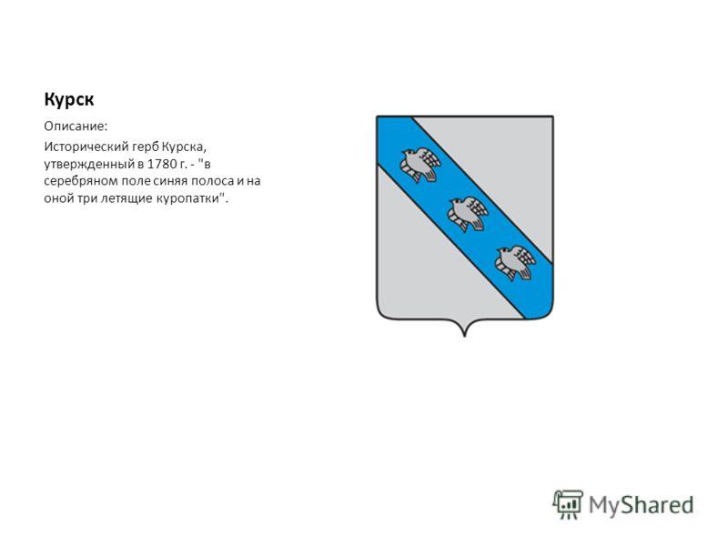 Курск Описание: Исторический герб Курска, утвержденный в 1780 г. - в серебряном поле синяя полоса и на оной три летящие куропатки.