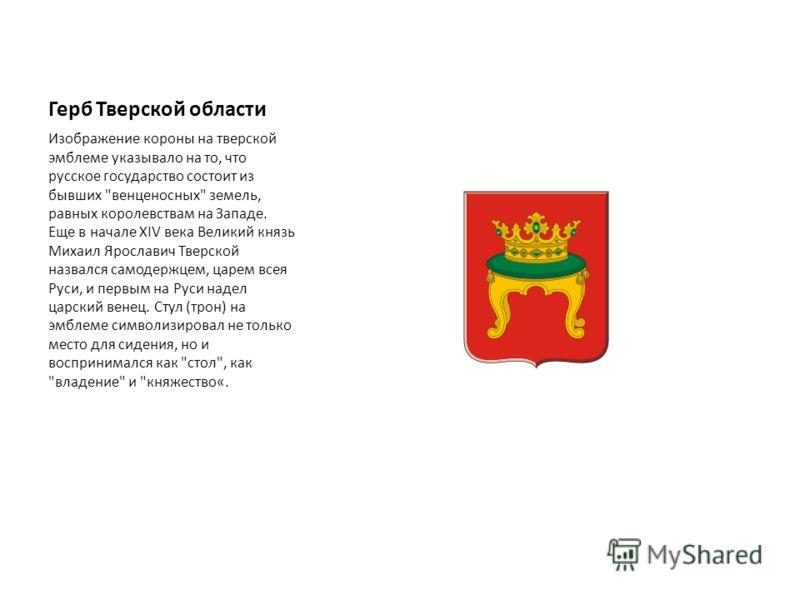 Герб Тверской области Изображение короны на тверской эмблеме указывало на то, что русское государство состоит из бывших