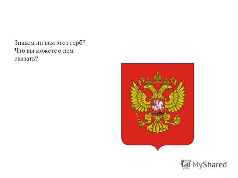 Знаком ли вам этот герб? Что вы можете о нём сказать?
