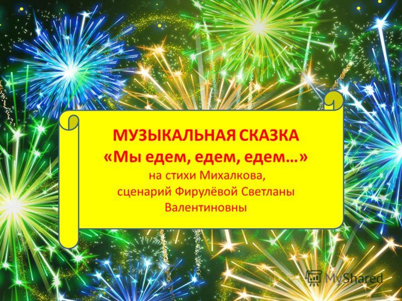 МУЗЫКАЛЬНАЯ СКАЗКА «Мы едем, едем, едем…» на стихи Михалкова, сценарий Фирулёвой Светланы Валентиновны