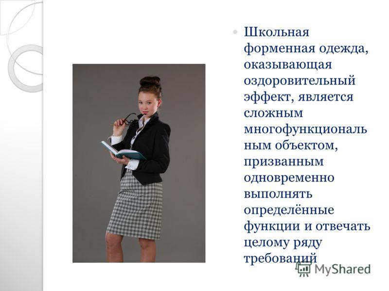 Школьная форменная одежда, оказывающая оздоровительный эффект, является сложным многофункциональ ным объектом, призванным одновременно выполнять определённые функции и отвечать целому ряду требований