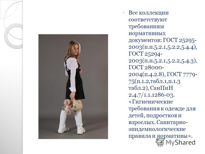 Все коллекции соответствуют требованиям нормативных документов: ГОСТ 25295- 2003(п.п.5.2.1,5.2.2,5.4.4), ГОСТ 25294- 2003(п.п.5.2.1,5.2.2,5.4.3), ГОСТ 28000- 2004(п.4.2.8), ГОСТ 7779- 75(п.1.2,табл.1,п.1.3 табл.2), СанПиН 2.4.7/1.1.1286-03. «Гигиенич