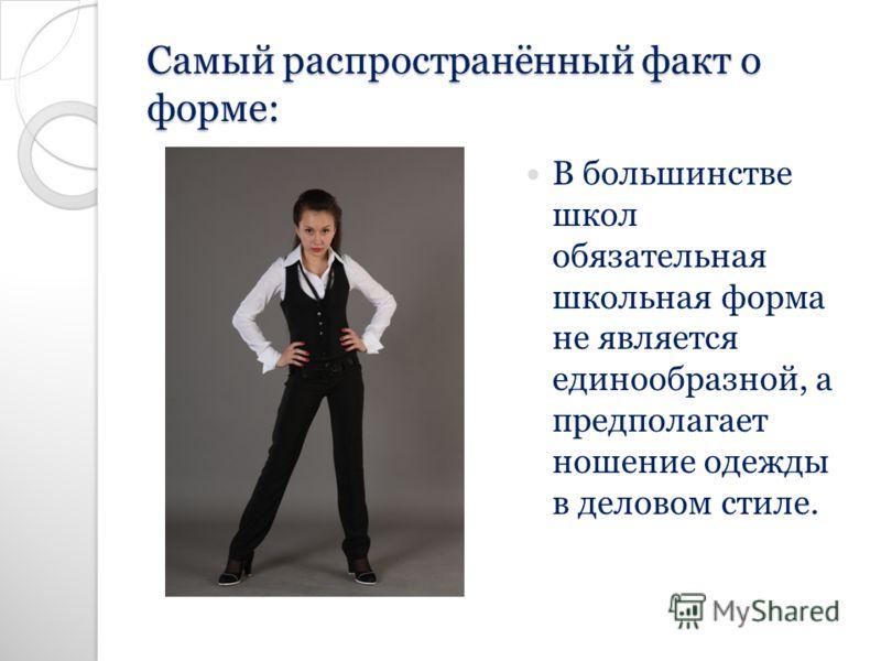 Самый распространённый факт о форме: В большинстве школ обязательная школьная форма не является единообразной, а предполагает ношение одежды в деловом стиле.