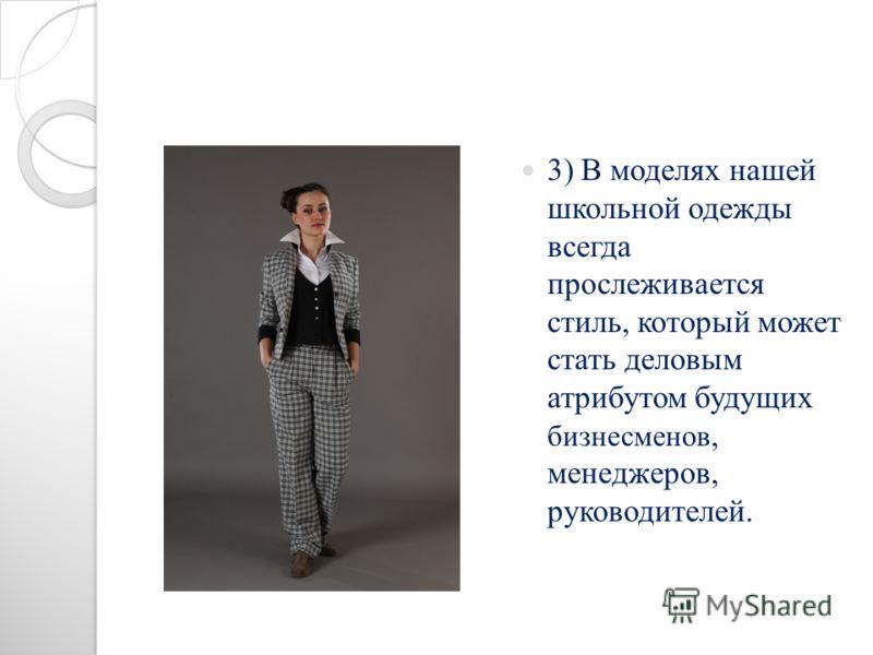 3) В моделях нашей школьной одежды всегда прослеживается стиль, который может стать деловым атрибутом будущих бизнесменов, менеджеров, руководителей.
